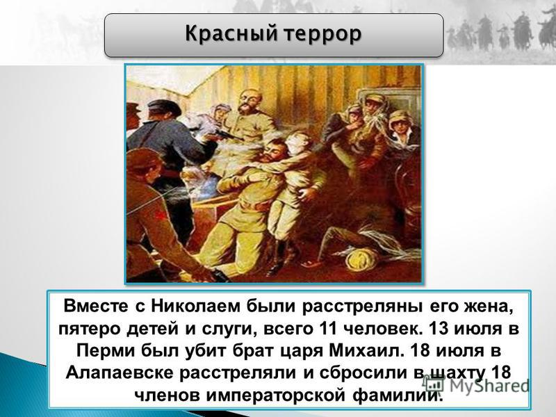 Красный террор Вместе с Николаем были расстреляны его жена, пятеро детей и слуги, всего 11 человек. 13 июля в Перми был убит брат царя Михаил. 18 июля в Алапаевске расстреляли и сбросили в шахту 18 членов императорской фамилии.