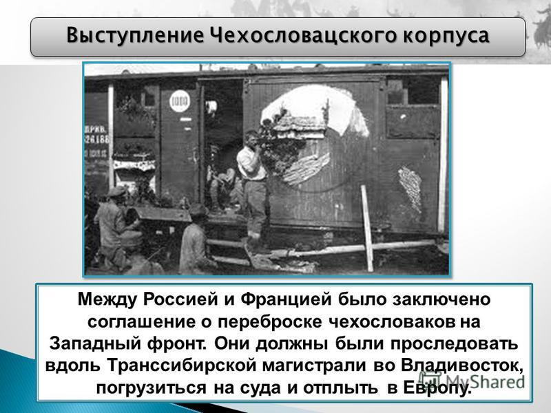 Выступление Чехословацского корпуса Между Россией и Францией было заключено соглашение о переброске чехословаков на Западный фронт. Они должны были проследовать вдоль Транссибирской магистрали во Владивосток, погрузиться на суда и отплыть в Европу.