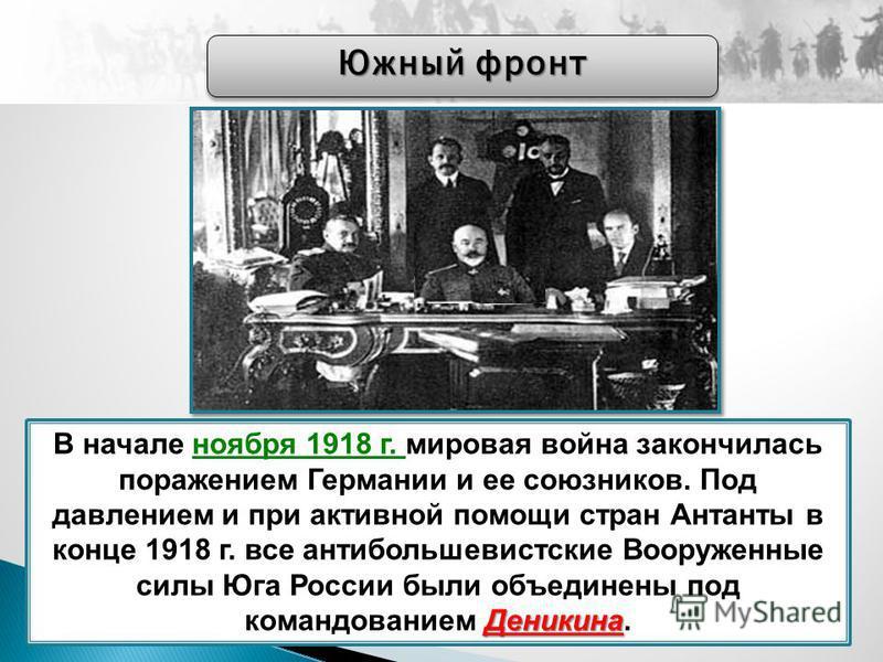 Деникина В начале ноября 1918 г. мировая война закончилась поражением Германии и ее союзников. Под давлением и при активной помощи стран Антанты в конце 1918 г. все антибольшевистские Вооруженные силы Юга России были объединены под командованием Дени