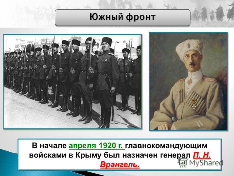 П. Н. Врангель. В начале апреля 1920 г. главнокомандующим войсками в Крыму был назначен генерал П. Н. Врангель. Южный фронт