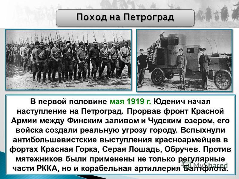 В первой половине мая 1919 г. Юденич начал наступление на Петроград. Прорвав фронт Красной Армии между Финским заливом и Чудским озером, его войска создали реальную угрозу городу. Вспыхнули антибольшевистские выступления красноармейцев в фортах Красн
