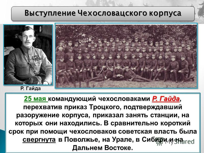 Выступление Чехословацского корпуса Р. Гайда 25 мая командующий чехословаками Р. Гайда, перехватив приказ Троцкого, подтверждавший разоружение корпуса, приказал занять станции, на которых они находились. В сравнительно короткий срок при помощи чехосл