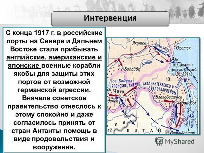С конца 1917 г. в российские порты на Севере и Дальнем Востоке стали прибывать английские, американские и японские военные корабли якобы для защиты этих портов от возможной германской агрессии. Вначале советское правительство отнеслось к этому спокой