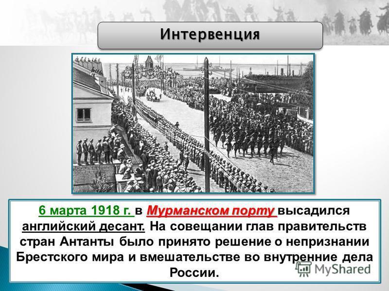 Мурманском порту 6 марта 1918 г. в Мурманском порту высадился английский десант. На совещании глав правительств стран Антанты было принято решение о непризнании Брестского мира и вмешательстве во внутренние дела России. Интервенция Интервенция