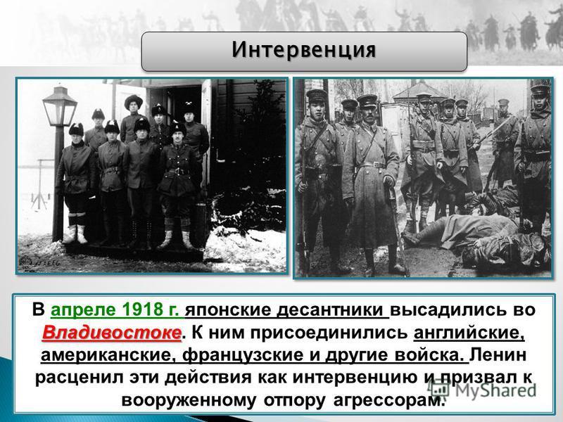 Владивостоке В апреле 1918 г. японские десантники высадились во Владивостоке. К ним присоединились английские, американские, французские и другие войска. Ленин расценил эти действия как интервенцию и призвал к вооруженному отпору агрессорам. Интервен