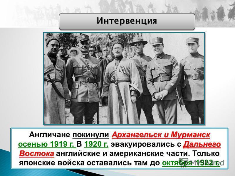 Архангельск и Мурманск Дальнего Востока Англичане покинули Архангельск и Мурманск осенью 1919 г. В 1920 г. эвакуировались с Дальнего Востока английские и американские части. Только японские войска оставались там до октября 1922 г. Интервенция Интерве