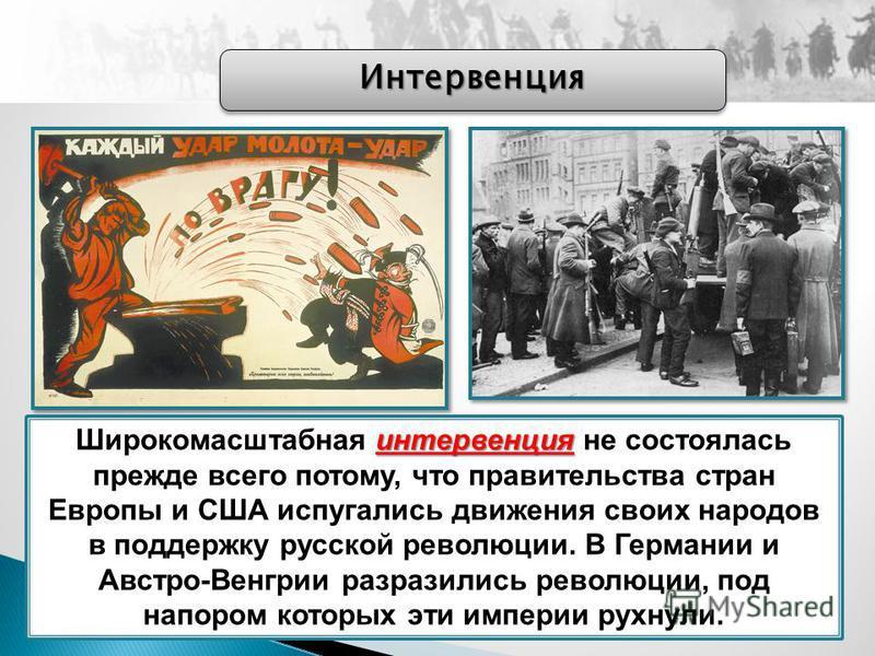интервенция Широкомасштабная интервенция не состоялась прежде всего потому, что правительства стран Европы и США испугались движения своих народов в поддержку русской революции. В Германии и Австро-Венгрии разразились революции, под напором которых э