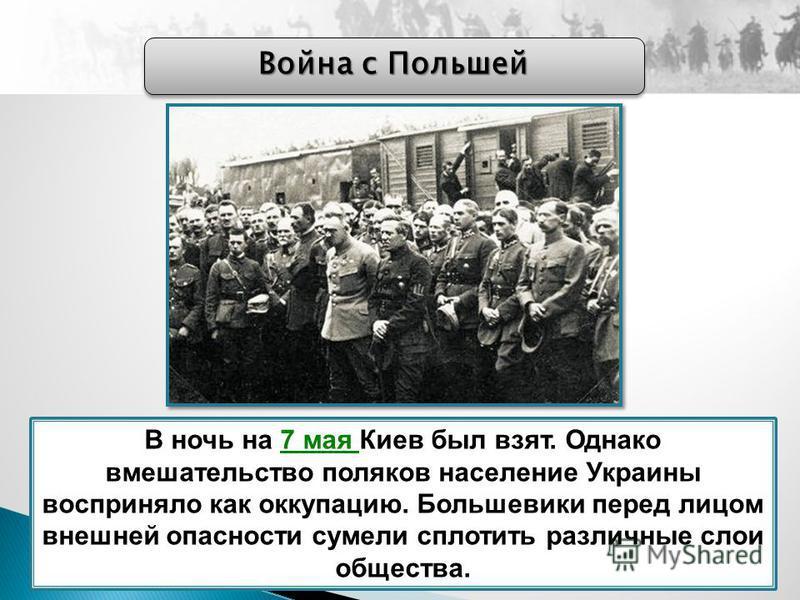 Война с Польшей В ночь на 7 мая Киев был взят. Однако вмешательство поляков население Украины восприняло как оккупацию. Большевики перед лицом внешней опасности сумели сплотить различные слои общества.