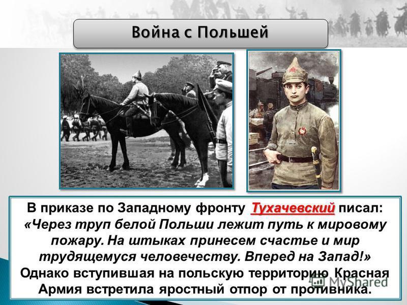 Война с Польшей Тухачевский В приказе по Западному фронту Тухачевский писал: «Через труп белой Польши лежит путь к мировому пожару. На штыках принесем счастье и мир трудящемуся человечеству. Вперед на Запад!» Однако вступившая на польскую территорию