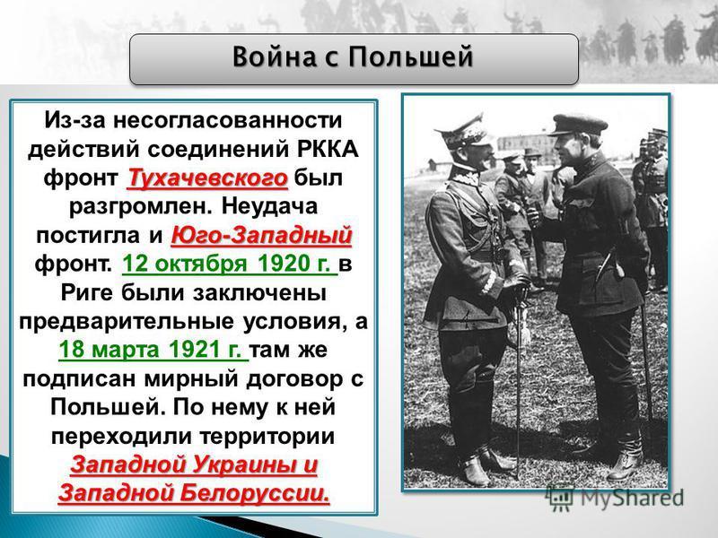 Война с Польшей Тухачевского Юго-Западный Западной Украины и Западной Белоруссии. Из-за несогласованности действий соединений РККА фронт Тухачевского был разгромлен. Неудача постигла и Юго-Западный фронт. 12 октября 1920 г. в Риге были заключены пред
