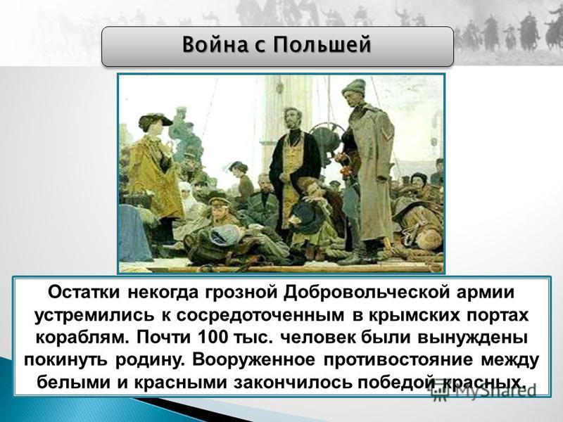 Война с Польшей Остатки некогда грозной Добровольческой армии устремились к сосредоточенным в крымских портах кораблям. Почти 100 тыс. человек были вынуждены покинуть родину. Вооруженное противостояние между белыми и красными закончилось победой крас