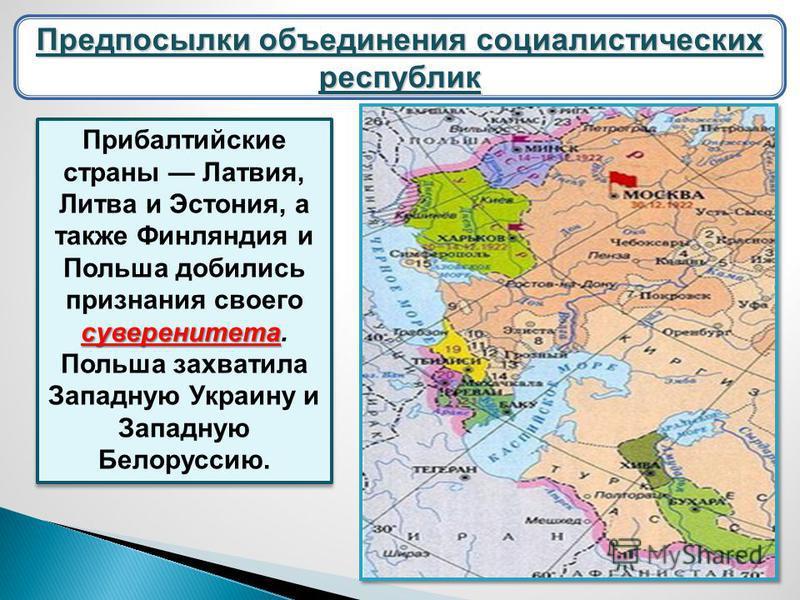 суверенитета Прибалтийские страны Латвия, Литва и Эстония, а также Финляндия и Польша добились признания своего суверенитета. Польша захватила Западную Украину и Западную Белоруссию. Предпосылки объединения социалистических республик