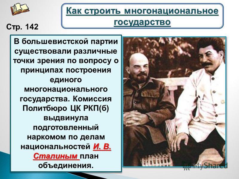 И. В. Сталиным В большевистской партии существовали различные точки зрения по вопросу о принципах построения единого многонационального государства. Комиссия Политбюро ЦК РКП(б) выдвинула подготовленный наркомом по делам национальностей И. В. Сталины