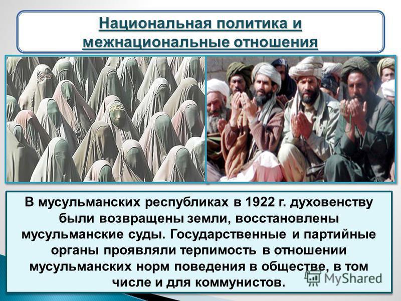 В мусульманских республиках в 1922 г. духовенству были возвращены земли, восстановлены мусульманские суды. Государственные и партийные органы проявляли терпимость в отношении мусульманских норм поведения в обществе, в том числе и для коммунистов. Нац