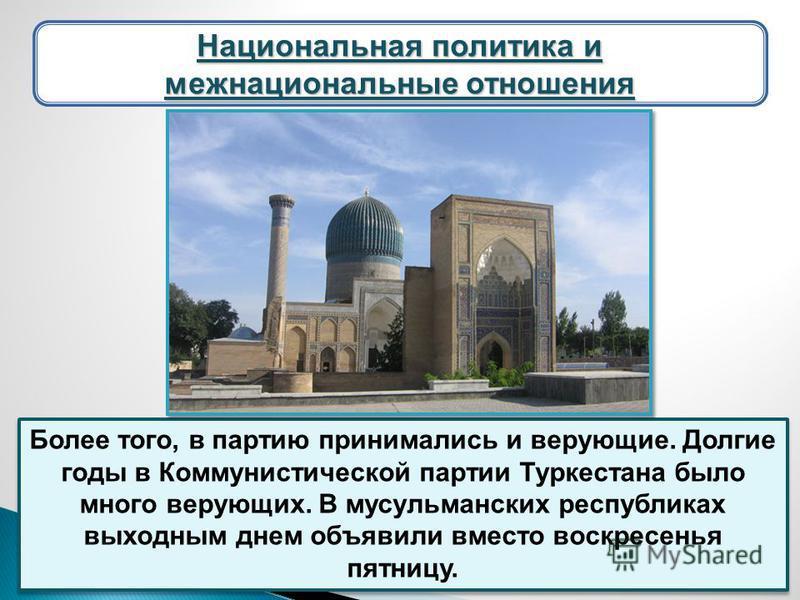 Более того, в партию принимались и верующие. Долгие годы в Коммунистической партии Туркестана было много верующих. В мусульманских республиках выходным днем объявили вместо воскресенья пятницу. Национальная политика и межнациональные отношения