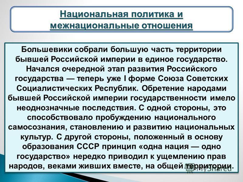 Большевики собрали большую часть территории бывшей Российской империи в единое государство. Начался очередной этап развития Российского государства теперь уже I форме Союза Советских Социалистических Республик. Обретение народами бывшей Российской им