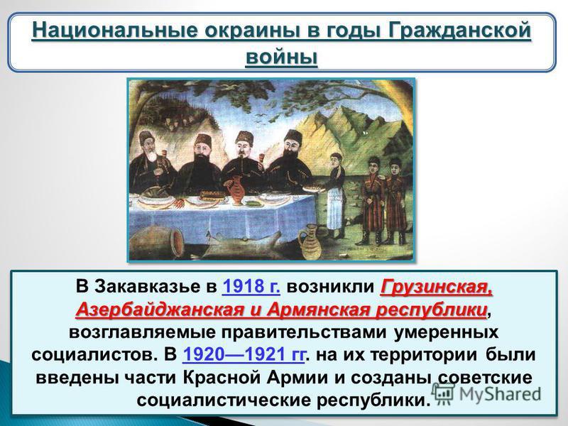 Национальные окраины в годы Гражданской войны Грузинская, Азербайджанская и Армянская республики В Закавказье в 1918 г. возникли Грузинская, Азербайджанская и Армянская республики, возглавляемые правительствами умеренных социалистов. В 19201921 гг. н