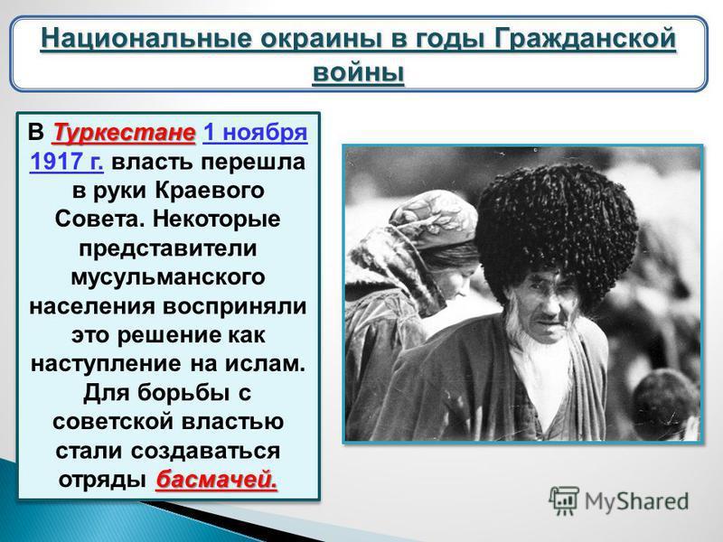 Национальные окраины в годы Гражданской войны Туркестане басмачей. В Туркестане 1 ноября 1917 г. власть перешла в руки Краевого Совета. Некоторые представители мусульманского населения восприняли это решение как наступление на ислам. Для борьбы с сов