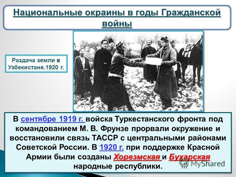 Национальные окраины в годы Гражданской войны Хорезмская Бухарская В сентябре 1919 г. войска Туркестанского фронта под командованием М. В. Фрунзе прорвали окружение и восстановили связь ТАССР с центральными районами Советской России. В 1920 г. при по
