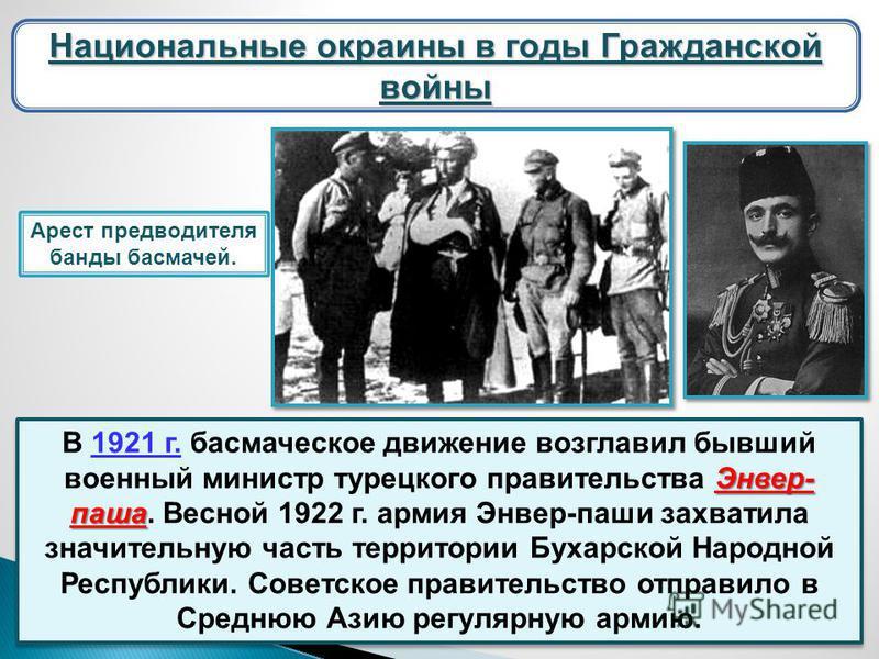 Национальные окраины в годы Гражданской войны Энвер- паша В 1921 г. басмаческое движение возглавил бывший военный министр турецкого правительства Энвер- паша. Весной 1922 г. армия Энвер-паши захватила значительную часть территории Бухарской Народной