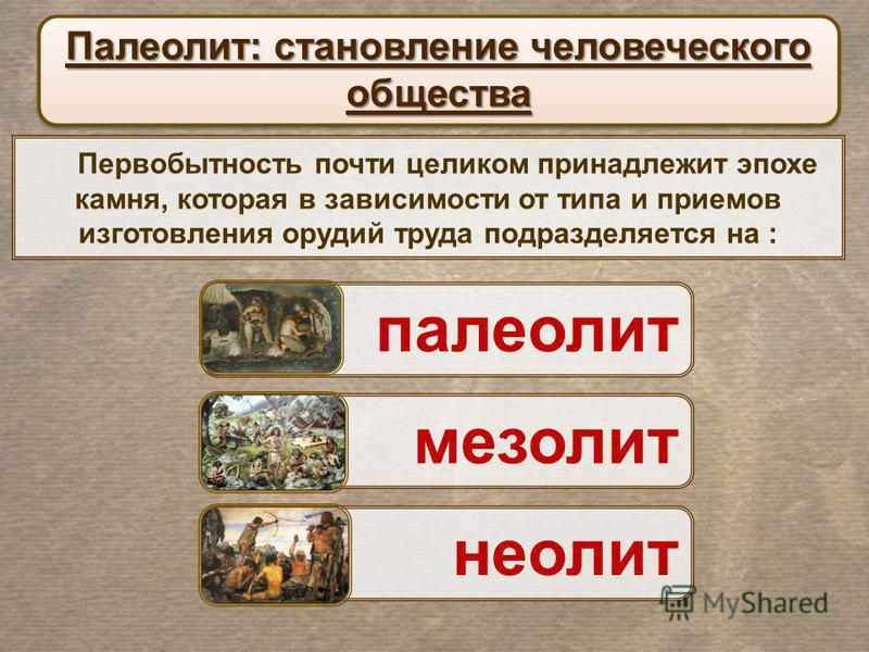Первобытность почти целиком принадлежит эпохе камня, которая в зависимости от типа и приемов изготовления орудий труда подразделяется на : Палеолит: становление человеческого общества палеолит мезолит неолит