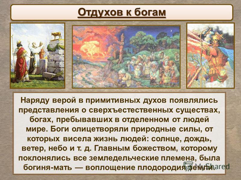 Наряду верой в примитивных духов появлялись представления о сверхъестественных существах, богах, пребывавших в отделенном от людей мире. Боги олицетворяли природные силы, от которых висела жизнь людей: солнце, дождь, ветер, небо и т. д. Главным божес