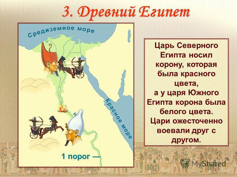 1 порог 1 порог Царь Северного Египта носил корону, которая была красного цвета, а у царя Южного Египта корона была белого цвета. Цари ожесточенно воевали друг с другом. 3. Древний Египет