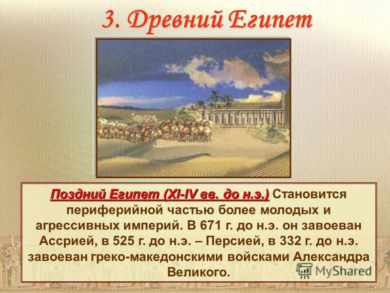 3. Древний Египет Поздний Египет (XI-IV вв. до н.э.) Поздний Египет (XI-IV вв. до н.э.) Становится периферийной частью более молодых и агрессивных империй. В 671 г. до н.э. он завоеван Ассрией, в 525 г. до н.э. – Персией, в 332 г. до н.э. завоеван гр
