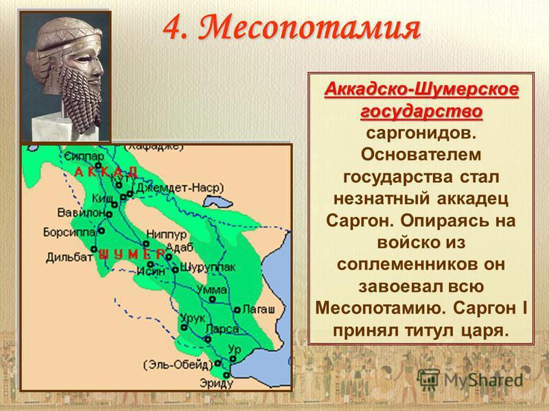 4. Месопотамия Аккадско-Шумерское государство Аккадско-Шумерское государство саргонидов. Основателем государства стал незнатный аккадец Саргон. Опираясь на войско из соплеменников он завоевал всю Месопотамию. Саргон I принял титул царя.