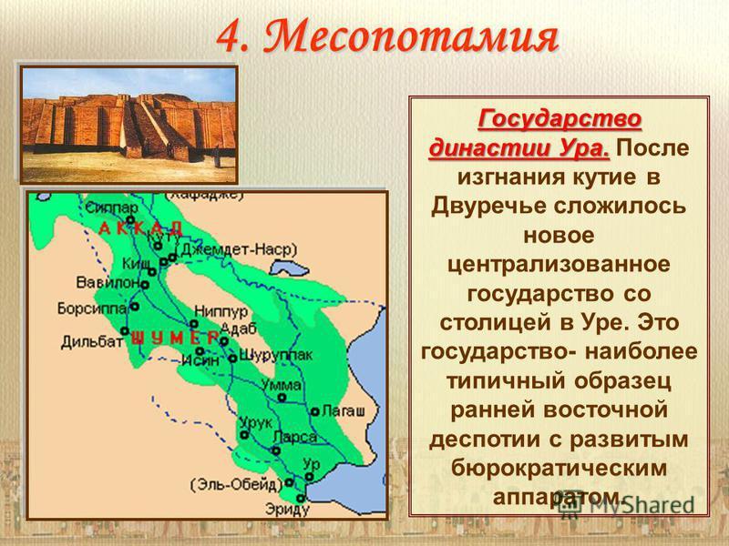 4. Месопотамия Государство династии Ура. Государство династии Ура. После изгнания кутие в Двуречье сложилось новое централизованное государство со столицей в Уре. Это государство- наиболее типичный образец ранней восточной деспотии с развитым бюрокра
