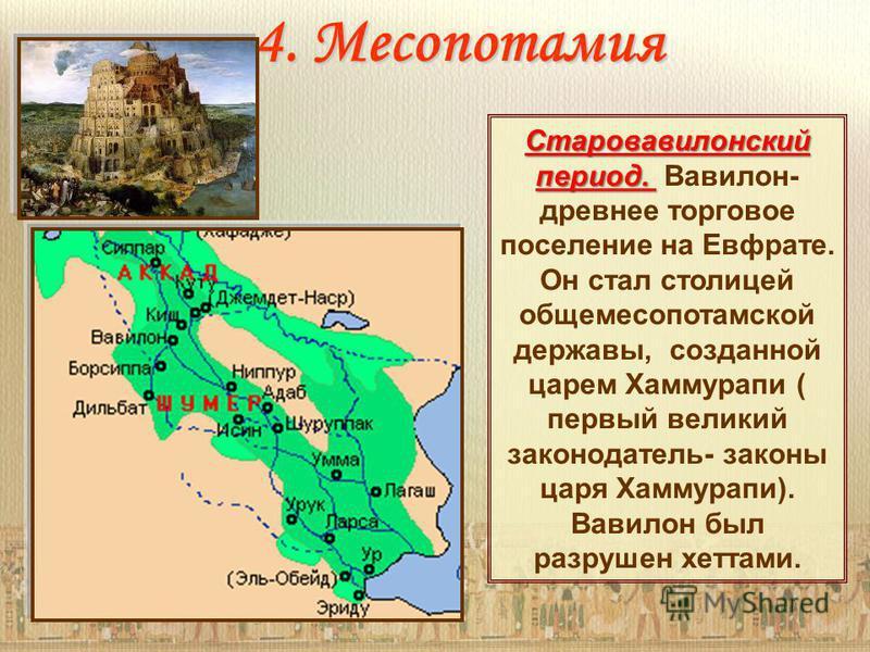 4. Месопотамия Старовавилонский период. Старовавилонский период. Вавилон- древнее торговое поселение на Евфрате. Он стал столицей обще месопотамской державы, созданной царем Хаммурапи ( первый великий законодатель- законы царя Хаммурапи). Вавилон был
