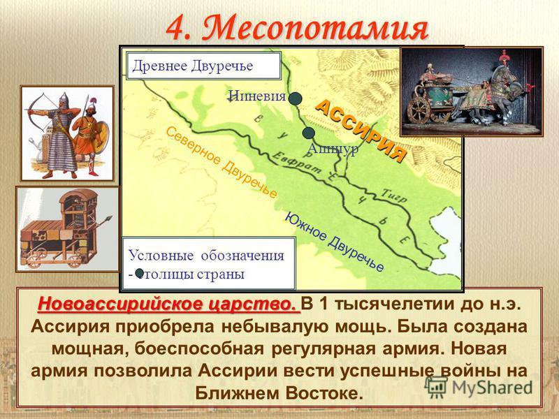 4. Месопотамия Новоассирийское царство. Новоассирийское царство. В 1 тысячелетии до н.э. Ассирия приобрела небывалую мощь. Была создана мощная, боеспособная регулярная армия. Новая армия позволила Ассирии вести успешные войны на Ближнем Востоке. Усло