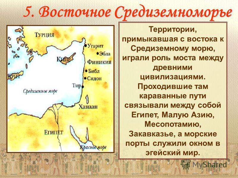 5. Восточное Средиземноморье Территории, примыкавшая с востока к Средиземному морю, играли роль моста между древними цивилизациями. Проходившие там караванные пути связывали между собой Египет, Малую Азию, Месопотамию, Закавказье, а морские порты слу