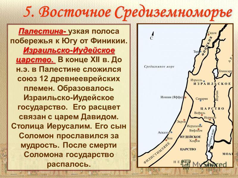 5. Восточное Средиземноморье Палестина- Палестина- узкая полоса побережья к Югу от Финикии. Израильско-Иудейское царство. Израильско-Иудейское царство. В конце XII в. До н.э. в Палестине сложился союз 12 древнееврейских племен. Образовалось Израильск