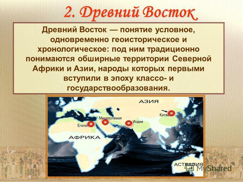 2. Древний Восток Древний Восток понятие условное, одновременно геоисторическое и хронологическое: под ним традиционно понимаются обширные территории Северной Африки и Азии, народы которых первыми вступили в эпоху класса- и государствообразования.