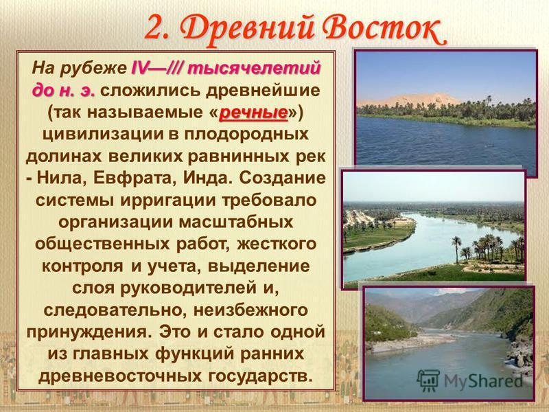 2. Древний Восток IV/// тысячелетий до н. э. речные На рубеже IV/// тысячелетий до н. э. сложились древнейшие (так называемые «речные») цивилизации в плодородных долинах великих равнинных рек - Нила, Евфрата, Инда. Создание системы ирригации требовал