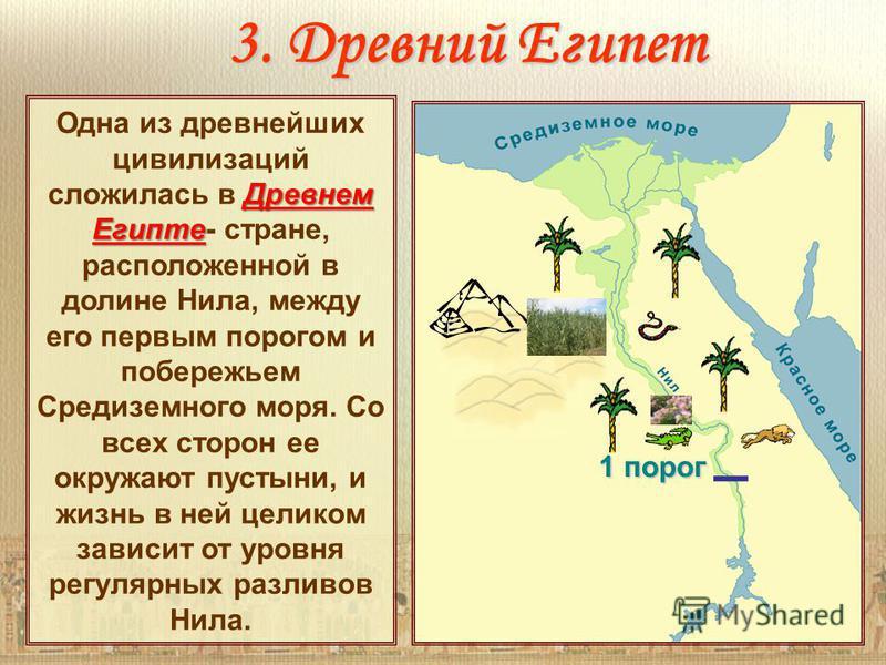 3. Древний Египет Древнем Египте Одна из древнейших цивилизаций сложилась в Древнем Египте- стране, расположенной в долине Нила, между его первым порогом и побережьем Средиземного моря. Со всех сторон ее окружают пустыни, и жизнь в ней целиком зависи