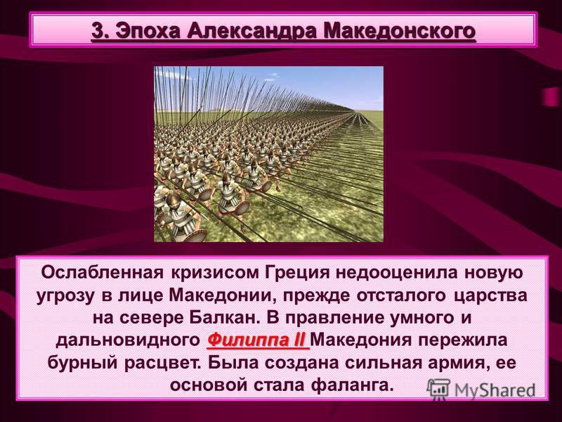 Филиппа II Ослабленная кризисом Греция недооценила новую угрозу в лице Македонии, прежде отсталого царства на севере Балкан. В правление умного и дальновидного Филиппа II Македония пережила бурный расцвет. Была создана сильная армия, ее основой стала