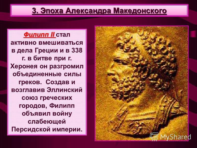 Филипп II Филипп II стал активно вмешиваться в дела Греции и в 338 г. в битве при г. Херонея он разгромил объединенные силы греков. Создав и возглавив Эллинский союз греческих городов, Филипп объявил войну слабеющей Персидской империи. 3. Эпоха Алекс