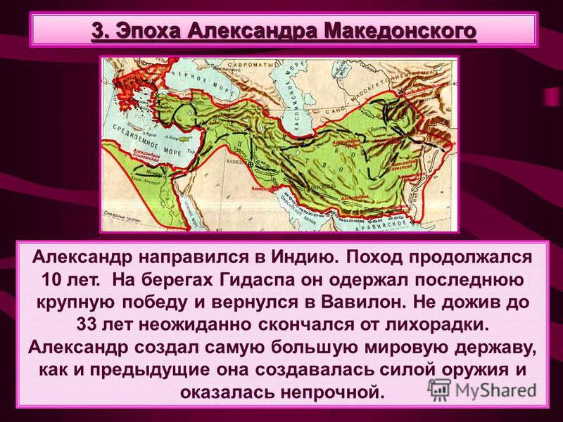Александр направился в Индию. Поход продолжался 10 лет. На берегах Гидаспа он одержал последнюю крупную победу и вернулся в Вавилон. Не дожив до 33 лет неожиданно скончался от лихорадки. Александр создал самую большую мировую державу, как и предыдущи