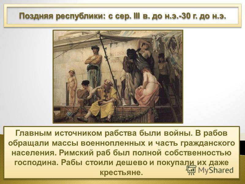 Поздняя республики: с сер. III в. до н.э.-30 г. до н.э. Главным источником рабства были войны. В рабов обращали массы военнопленных и часть гражданского населения. Римский раб был полной собственностью господина. Рабы стоили дешево и покупали их даже