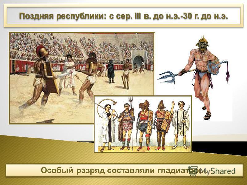 Поздняя республики: с сер. III в. до н.э.-30 г. до н.э. Особый разряд составляли гладиаторы.