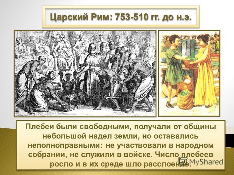 Царский Рим: 753-510 гг. до н.э. Плебеи были свободными, получали от общины небольшой надел земли, но оставались неполноправными: не участвовали в народном собрании, не служили в войске. Число плебеев росло и в их среде шло расслоение.