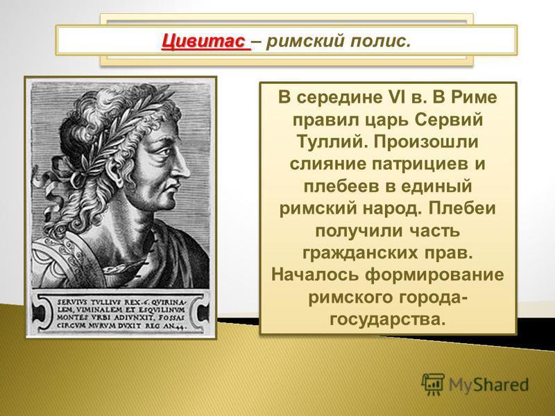 Царский Рим: 753-510 гг. до н.э. В середине VI в. В Риме правил царь Сервий Туллий. Произошли слияние патрициев и плебеев в единый римский народ. Плебеи получили часть гражданских прав. Началось формирование римского города- государства. Цивитас Циви