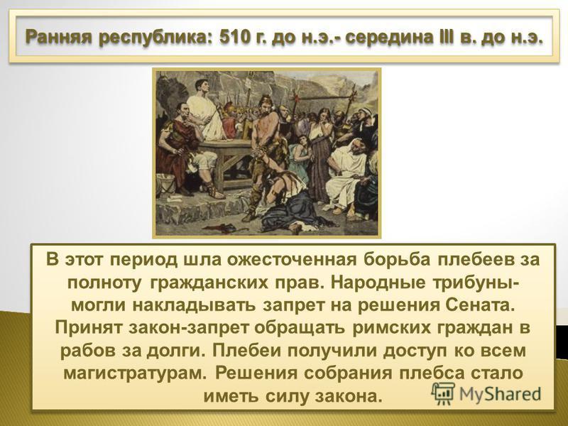 Ранняя республика: 510 г. до н.э.- середина III в. до н.э. В этот период шла ожесточенная борьба плебеев за полноту гражданских прав. Народные трибуны- могли накладывать запрет на решения Сената. Принят закон-запрет обращать римских граждан в рабов з
