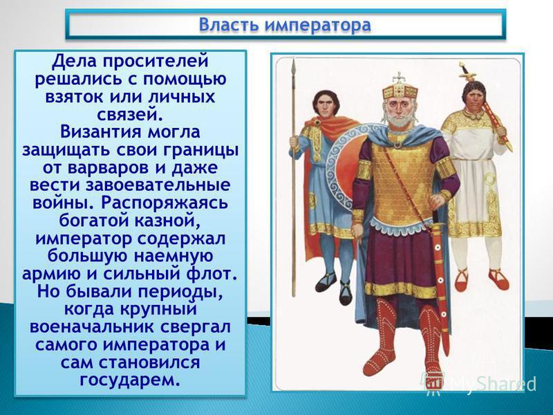 Дела просителей решались с помощью взяток или личных связей. Византия могла защищать свои границы от варваров и даже вести завоевательные войны. Распоряжаясь богатой казной, император содержал большую наемную армию и сильный флот. Но бывали периоды,