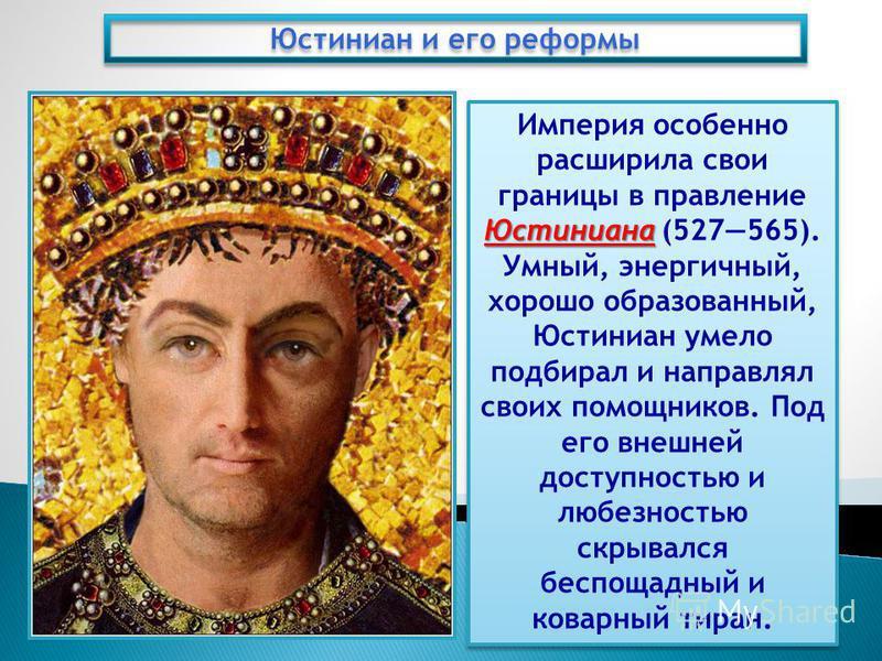 Юстиниана Империя особенно расширила свои границы в правление Юстиниана (527565). Умный, энергичный, хорошо образованный, Юстиниан умело подбирал и направлял своих помощников. Под его внешней доступностью и любезностью скрывался беспощадный и коварны