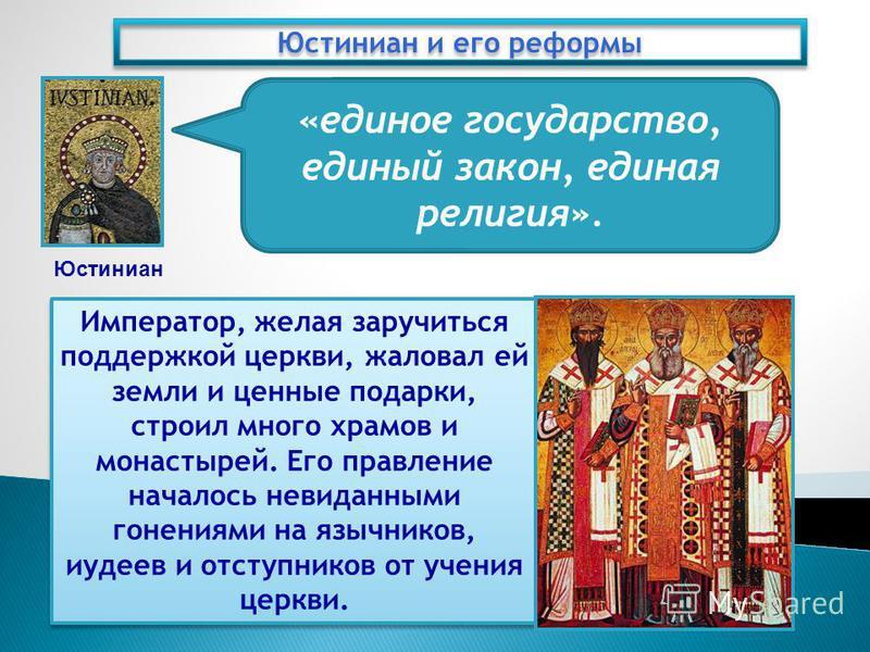 Юстиниан и его реформы Юстиниан «единое государство, единый закон, единая религия». Император, желая заручиться поддержкой церкви, жаловал ей земли и ценные подарки, строил много храмов и монастырей. Его правление началось невиданными гонениями на яз