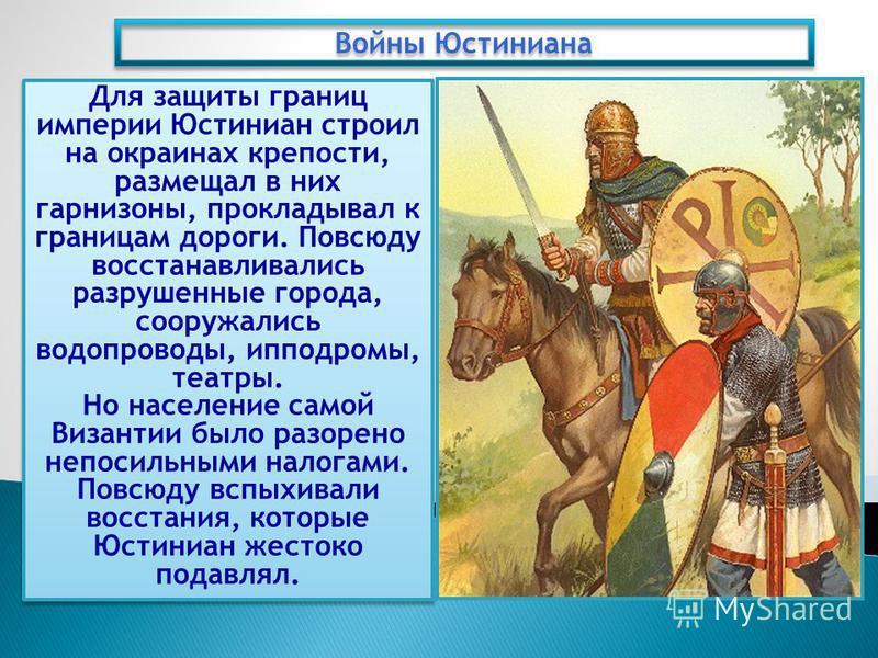 Для защиты границ империи Юстиниан строил на окраинах крепости, размещал в них гарнизоны, прокладывал к границам дороги. Повсюду восстанавливались разрушенные города, сооружались водопроводы, ипподромы, театры. Но население самой Византии было разоре