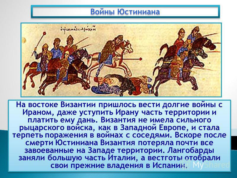 На востоке Византии пришлось вести долгие войны с Ираном, даже уступить Ирану часть территории и платить ему дань. Византия не имела сильного рыцарского войска, как в Западной Европе, и стала терпеть поражения в войнах с соседями. Вскоре после смерти